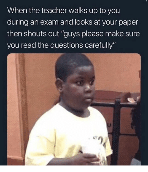 "Memes, Teacher, and 🤖: When the teacher walks up to you  during an exam and looks at your paper  then shouts out ""guys please make sure  you read the questions carefully"""