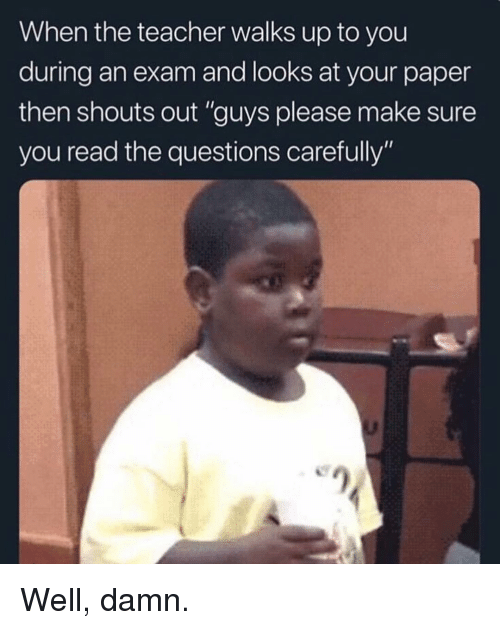 "Memes, Teacher, and 🤖: When the teacher walks up to you  during an exam and looks at your paper  then shouts out ""guys please make sure  you read the questions carefully"" Well, damn."