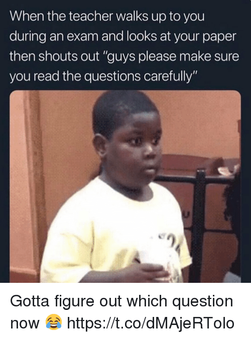 """Teacher, Questions, and Paper: When the teacher walks up to you  during an exam and looks at your paper  then shouts out """"guys please make sure  you read the questions carefully"""" Gotta figure out which question now 😂 https://t.co/dMAjeRTolo"""