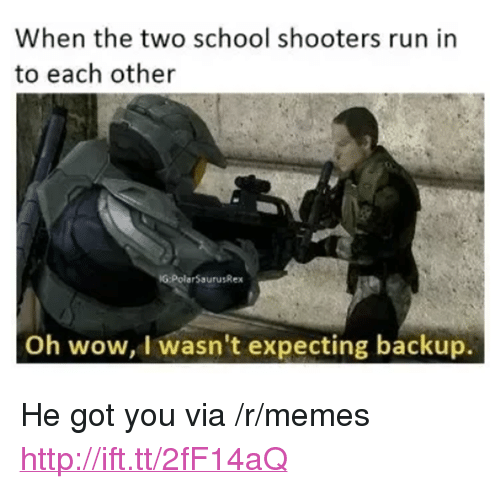 """School Shooters: When the two school shooters run in  to each other  G:PolarSaurusRex  Oh wow, I wasn't expecting backup. <p>He got you via /r/memes <a href=""""http://ift.tt/2fF14aQ"""">http://ift.tt/2fF14aQ</a></p>"""