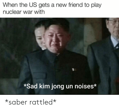 gets: When the US gets a new friend to play  nuclear war with  *Sad kim jong un noises* *saber rattled*