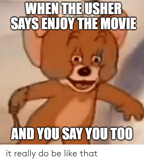 And You Say You Too: WHEN THE USHER  SAYS ENJOY THE MOVIE  AND YOU SAY YOU TOO it really do be like that