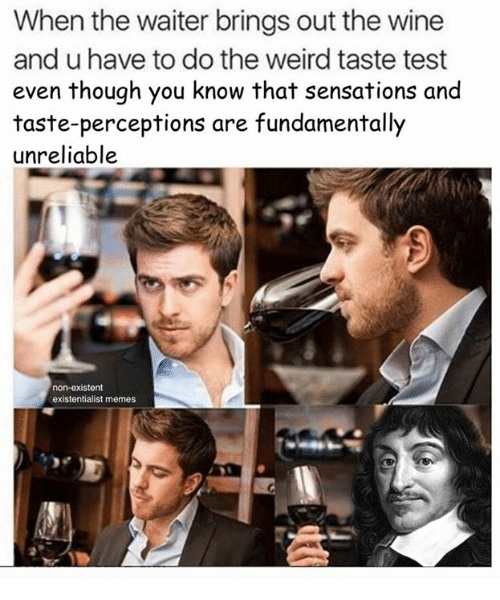 sensationalism: When the waiter brings out the wine  and u have to do the weird taste test  even though you know that sensations and  taste-perceptions are fundamentally  unreliable  non-existent  existentialist memes