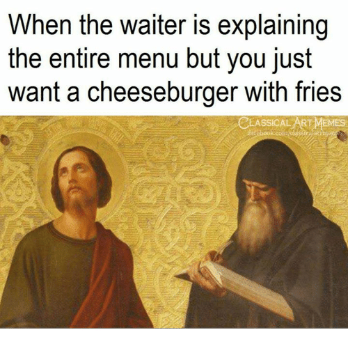 A Cheeseburger: When the waiter is explaining  the entire menu but you just  want a cheeseburger with fries  ASSICAL ART MEMES