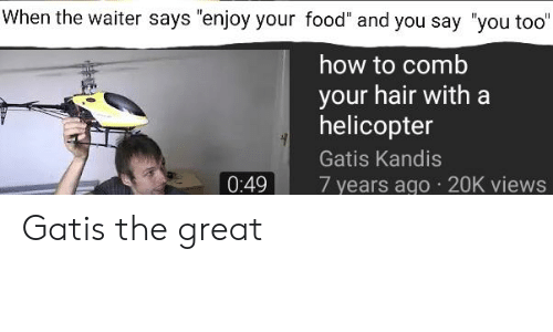 """And You Say You Too: When the waiter says """"enjoy your food"""" and you say """"you too""""   how to comb  your hair with a  helicopter  Gatis Kandis  0:49  7 years ago 20K views Gatis the great"""