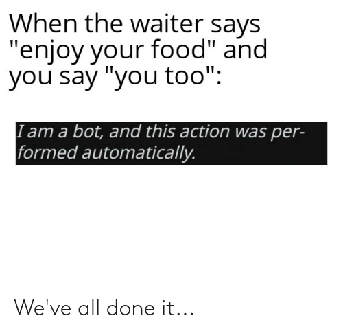 """And You Say You Too: When the waiter says  """"enjoy your food"""" and  you say """"you too"""":  I am a bot, and this action was per-  formed automatically. We've all done it..."""