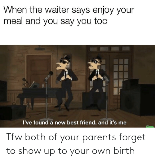 And You Say You Too: When the waiter says enjoy your  meal and you say you too  I've found a new best friend, and it's me Tfw both of your parents forget to show up to your own birth