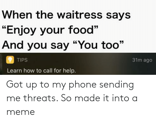 """And You Say You Too: When the waitress says  """"Enjoy your food""""  And you say """"You too""""  31m ago  TIPS  Learn how to call for help. Got up to my phone sending me threats. So made it into a meme"""