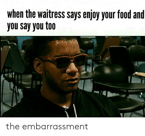 And You Say You Too: when the waitress says enjoy your food and  you say you too the embarrassment