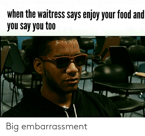 And You Say You Too: when the waitress says enjoy your food and  you say you too Big embarrassment