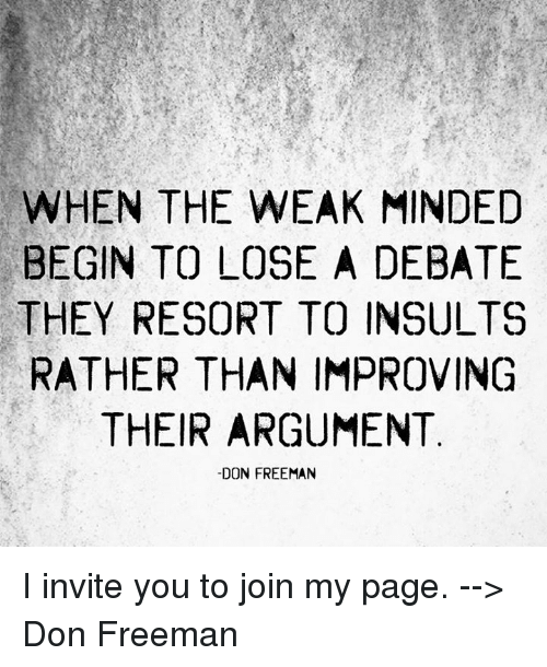 Memes, Insulting, and Insults: WHEN THE WEAK MINDED  BEGIN TO LOSE A DEBATE  THEY RESORT TO INSULTS  RATHER THAN IMPROVING  THEIR ARGUMENT  -DON FREEMAN I invite you to join my page. --> Don Freeman
