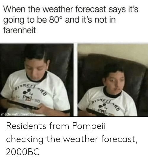 The Weather: When the weather forecast says it's  going to be 80° and it's not in  farenheit  na  o13n  made with memat Residents from Pompeii checking the weather forecast, 2000BC