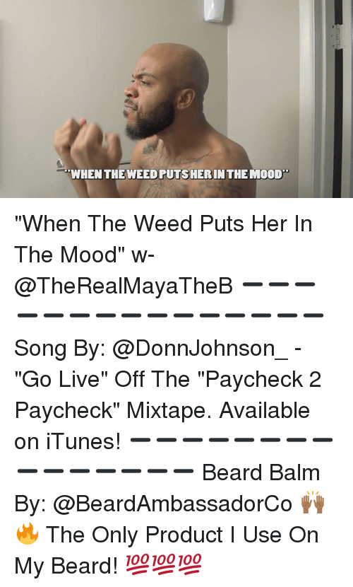 "Beard, Memes, and Mood: WHEN THE WEEDPUTSHERINTHE MOOD ""When The Weed Puts Her In The Mood"" w- @TheRealMayaTheB ➖➖➖➖➖➖➖➖➖➖➖➖➖➖➖ Song By: @DonnJohnson_ - ""Go Live"" Off The ""Paycheck 2 Paycheck"" Mixtape. Available on iTunes! ➖➖➖➖➖➖➖➖➖➖➖➖➖➖➖ Beard Balm By: @BeardAmbassadorCo 🙌🏾🔥 The Only Product I Use On My Beard! 💯💯💯"