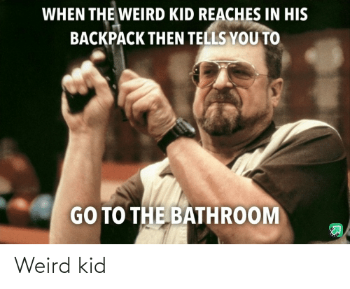 go to: WHEN THE WEIRD KID REACHES IN HIS  BACKPACK THEN TELLS YOU TO  GO TO THE BATHROOM Weird kid
