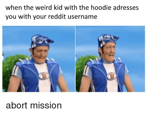 Abort Mission: when the weird kid with the hoodie adresses  you with your reddit username abort mission