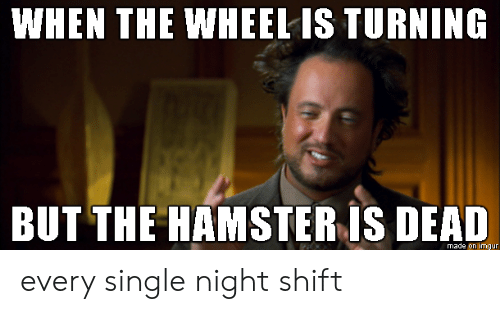 every single night: WHEN THE WHEEL IS TURNING  BUT THE HAMSTER IS DEAD  made on imgur every single night shift
