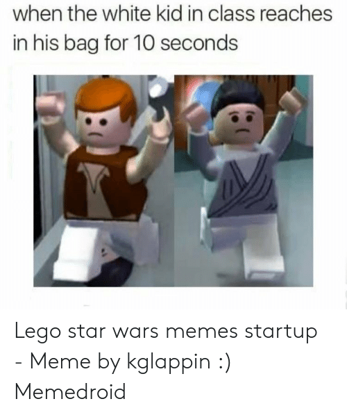 Startup Meme: when the white kid in class reaches  in his bag for 10 seconds Lego star wars memes startup - Meme by kglappin :) Memedroid