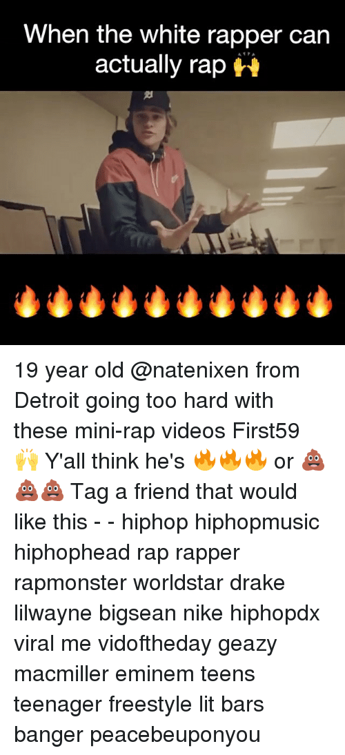 freestyling: When the white rapper can  actually rap 19 year old @natenixen from Detroit going too hard with these mini-rap videos First59 🙌 Y'all think he's 🔥🔥🔥 or 💩💩💩 Tag a friend that would like this - - hiphop hiphopmusic hiphophead rap rapper rapmonster worldstar drake lilwayne bigsean nike hiphopdx viral me vidoftheday geazy macmiller eminem teens teenager freestyle lit bars banger peacebeuponyou