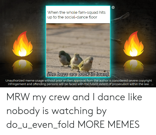 Dank, Fam, and Meme: When the whole fam-squad hits  up to the social-dance floor  (the boys are  Unauthorized meme usage without prior written approval from the author is considered severe copyright  infringement and offending persons will be faced with the fullest extent of prosecution within the law. 16 MRW my crew and I dance like nobody is watching by do_u_even_fold MORE MEMES