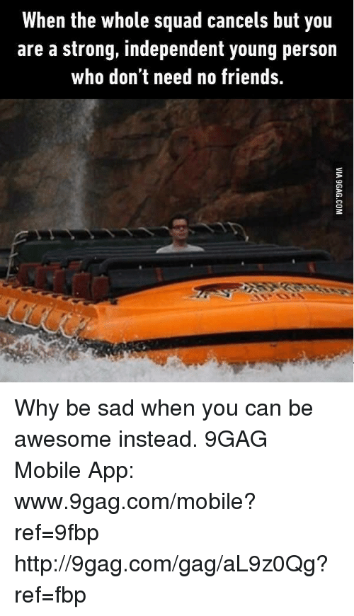 Www 9Gag: When the whole squad cancels but you  are a strong, independent young person  who don't need no friends. Why be sad when you can be awesome instead. 9GAG Mobile App: www.9gag.com/mobile?ref=9fbp  http://9gag.com/gag/aL9z0Qg?ref=fbp