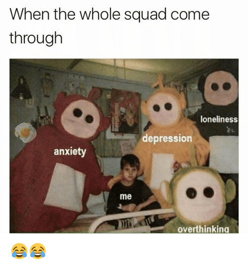 Funny, Squad, and Anxiety: When the whole squad come  through  loneliness  depression  anxiety  me  overthinking 😂😂