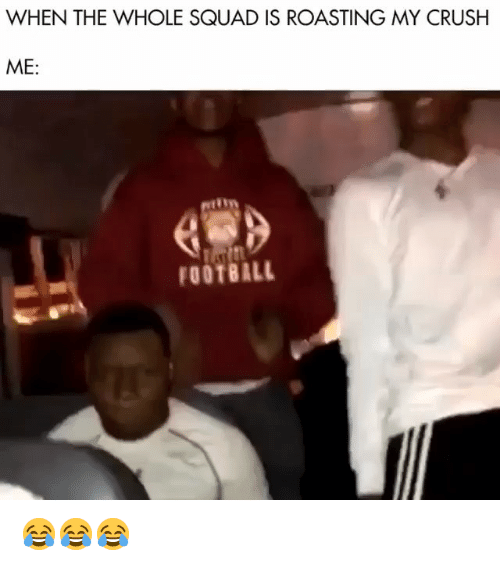 Crush, Football, and Funny: WHEN THE WHOLE SQUAD IS ROASTING MY CRUSH  ME:  FOOTBALL 😂😂😂