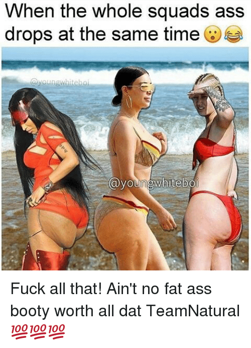 Ass, Booty, and Fat Ass: When the whole squads ass the drops at