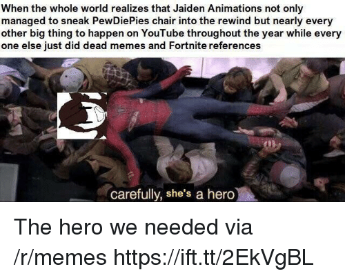 animations: When the whole world realizes that Jaiden Animations not only  managed to sneak PewDiePies chair into the rewind but nearly every  other big thing to happen on YouTube throughout the year while every  one else just did dead memes and Fortnite references  carefully, she's a hero The hero we needed via /r/memes https://ift.tt/2EkVgBL