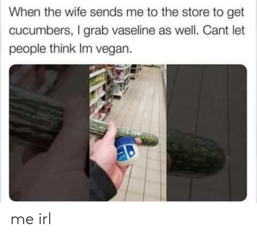 Vegan, Wife, and Irl: When the wife sends me to the store to get  cucumbers, I grab vaseline as well. Cant let  people think Im vegan. me irl