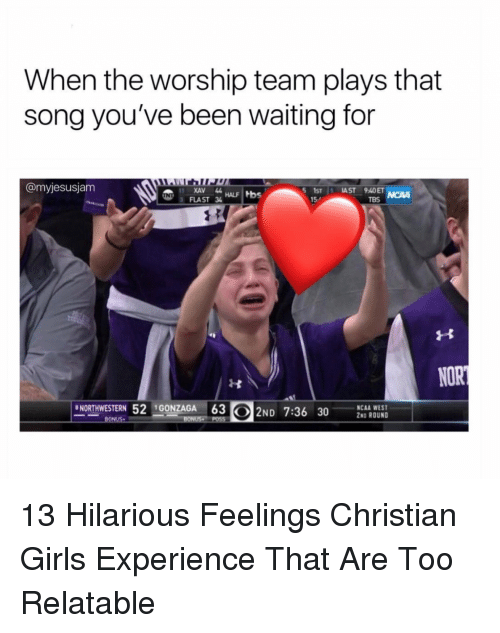 Ncaa: When the worship team plays that  song you've been waiting for  @myjesusjam  XAV 44  FLAST 3  5STİ: IAST 940  15-  TBS  NORTHWESTERN 52GONZAGA 63  ND 7:36  30S BUD  NCAA WEST  2ND ROUND 13 Hilarious Feelings Christian Girls Experience That Are Too Relatable
