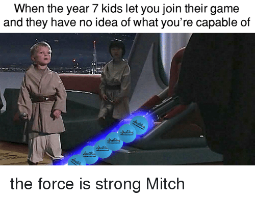 Force Is Strong: When the year 7 kids let you join their game  and they have no idea of what you're capable of the force is strong Mitch