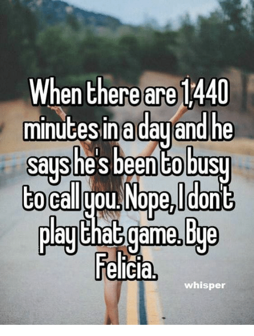 bye felicia: When there are 1440  minutesinadauand he  says he'sbeentobusy  to Balyou Nope,Ido  Ela!that game,Bye  Felicia,  whisper