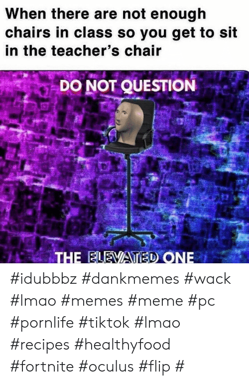 Wack: When there are not enough  chairs in class so you get to sit  in the teacher's chair  DO NOT QUESTION  THE ELEVATED ONE #idubbbz #dankmemes #wack #lmao #memes #meme #pc #pornlife #tiktok #lmao #recipes #healthyfood #fortnite #oculus #flip #