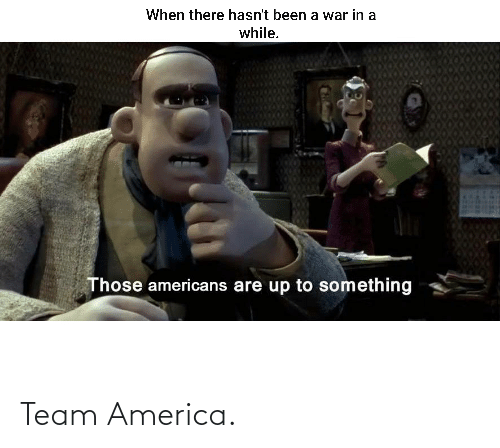 team america: When there hasn't been a war in a  while.  Those americans are up to something Team America.