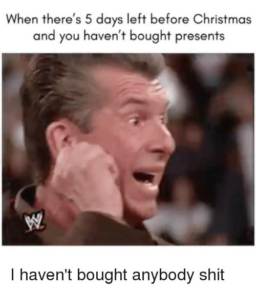 Christmas, Funny, and Shit: When there's 5 days left before Christmas  and you haven't bought presents I haven't bought anybody shit