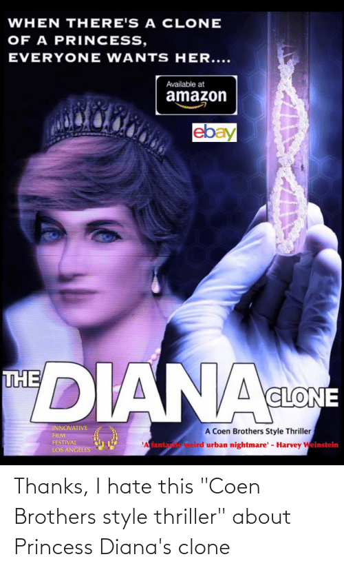 "diana: WHEN THERE'S A CLONE  OF A PRINCESS,  EVERYONE WANTS HER....  Available at  amazon  ebay  DIANA  THE  CLONE  INNOVATIVE  A Coen Brothers Style Thriller  weird urban nightmare' - Harvey Weinstein  FILM  FESTIVAL  'A fantas  LOS ANGELES Thanks, I hate this ""Coen Brothers style thriller"" about Princess Diana's clone"