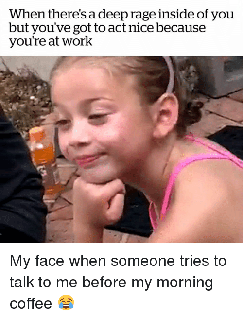 Work, Coffee, and My Face When: When there's a deep rage inside of youu  but you've got to act nice because  you're at work My face when someone tries to talk to me before my morning coffee 😂