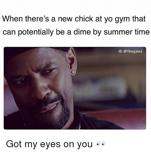 Gym, Memes, and Yo: When there's a new chick at yo gym that  can potentially be a dime by summer time  Ih: @thegainz Got my eyes on you 👀