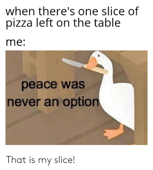 Pizza, Dank Memes, and Never: when there's one slice of  pizza left on the table  me:  peace was  never an option That is my slice!