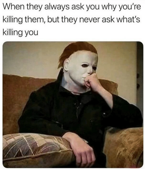 Never, Ask, and Why: When they always ask you why you're  killing them, but they never ask what's  killing you