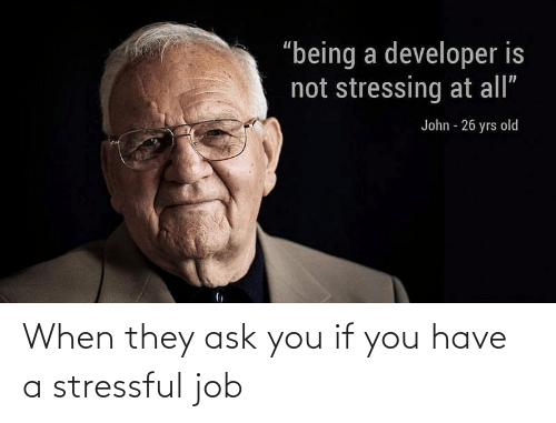 they: When they ask you if you have a stressful job