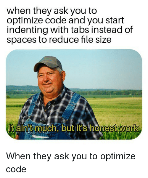 Aintt: when they ask you to  optimize code and you start  indenting with tabs instead of  spaces to reduce file size  lt aintt much. but it's honest work  0 When they ask you to optimize code