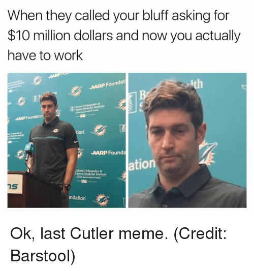 aarp: When they called your bluff asking for  $10 million dollars and now you actually  have to work  AARP Foundat  on  tion  AARP Founda  ation  Sports Medicine Institute  7S  ndation Ok, last Cutler meme. (Credit: Barstool)