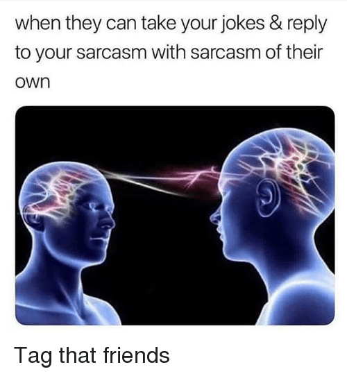 Friends, Funny, and Jokes: when they can take your jokes & reply  to your sarcasm with sarcasm of their  own Tag that friends
