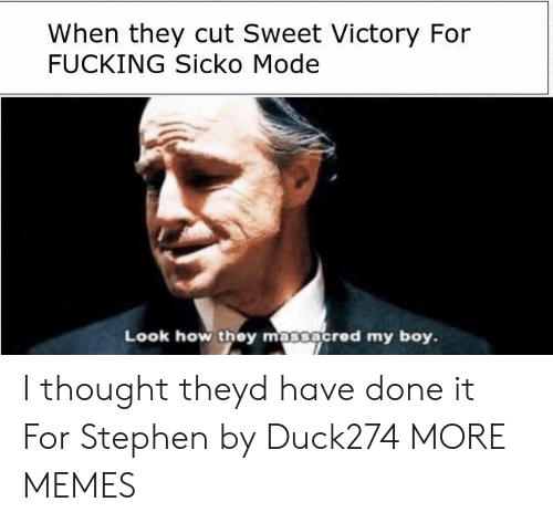 Dank, Fucking, and Memes: When they cut Sweet Victory For  FUCKING Sicko Mode  Look how they massacred my boy. I thought theyd have done it For Stephen by Duck274 MORE MEMES
