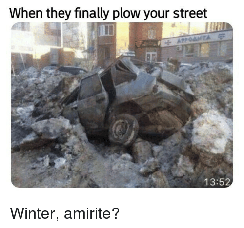 Amirite: When they finally plow your street  13:52 Winter, amirite?