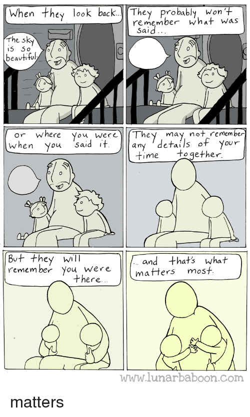 Beautiful, Time, and Webcomics: When they look back. They probably, won T  Sanemberha+ was  Said..  rhe sk  beautiful/く 。  or where You werThey may not remember  when You Sa  an  eTai  OUY  time together  8v+ they will  . and that's what  You wrematters most  there.  www.lunarbaboon.com matters