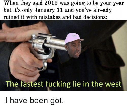 Bad Decisions: When they said 2019 was going to be your year  but it's only January 11 and you've already  ruined it with mistakes and bad decisions:  The fastest fucking lie in the west I have been got.