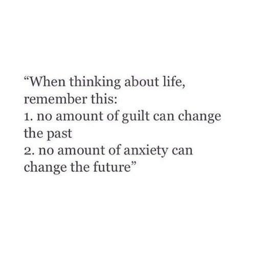 "About Life: ""When thinking about life,  remember this:  1. no amount of guilt can change  the past  2. no amount of anxiety can  change the future"""