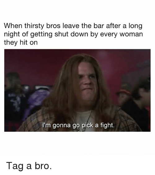Memes, Thirsty, and Fight: When thirsty bros leave the bar after a long  night of getting shut down by every woman  they hit on  I'm gonna go pick a fight. Tag a bro.